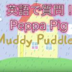 英語で質問!Peppa Pig(ペッパピッグ) – Muddy Puddles